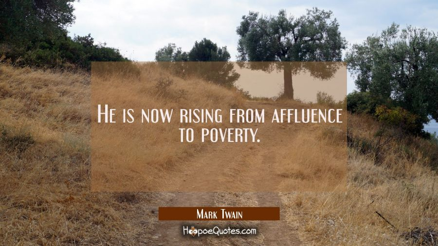 He is now rising from affluence to poverty. Mark Twain Quotes