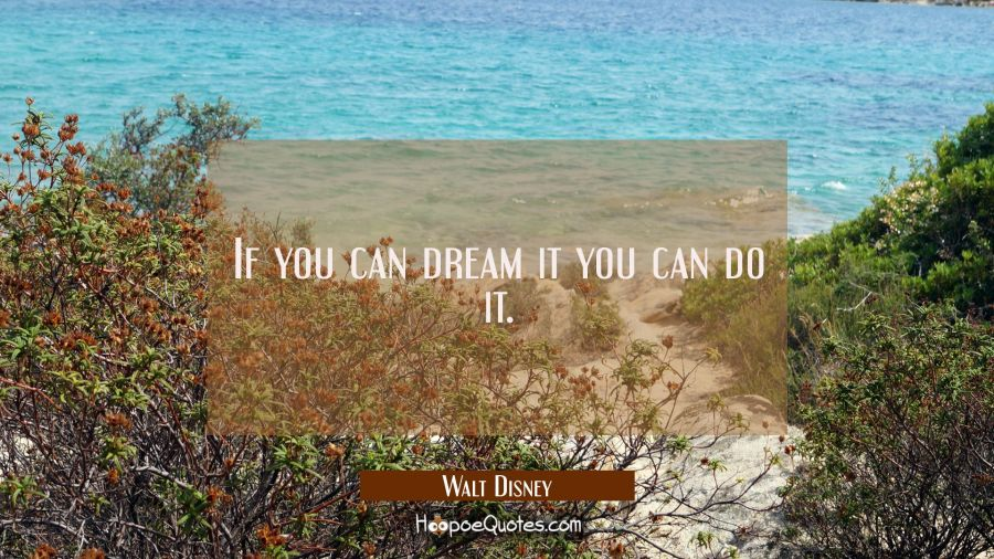 If you can dream it you can do it. Walt Disney Quotes