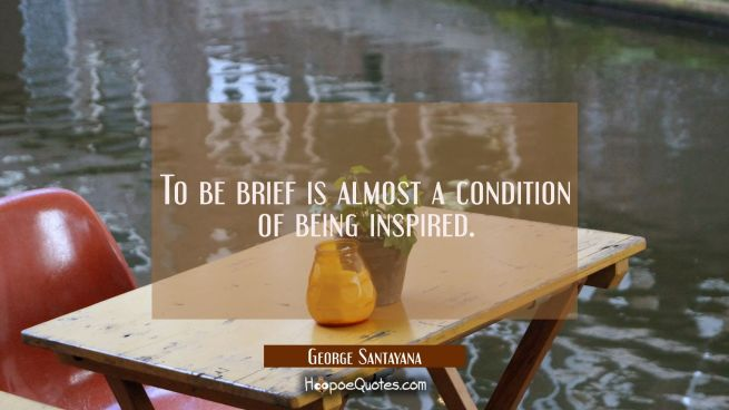 To be brief is almost a condition of being inspired.