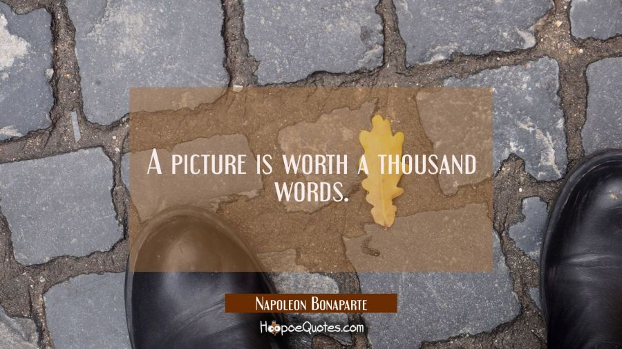 A picture is worth a thousand words. Napoleon Bonaparte Quotes