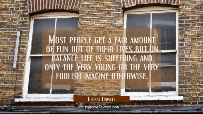 Most people get a fair amount of fun out of their lives but on balance life is suffering and only t