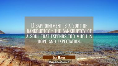 Disappointment is a sort of bankruptcy - the bankruptcy of a soul that expends too much in hope and Eric Hoffer Quotes