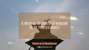 A refusal of praise is a desire to be praised twice.