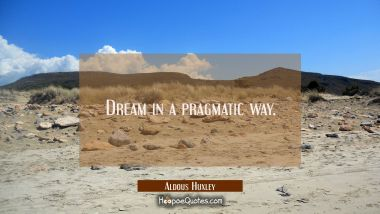 Dream in a pragmatic way.