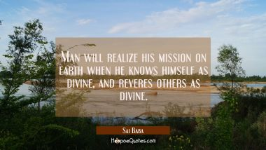 Man will realize his mission on earth when he knows himself as divine and reveres others as divine. Sai Baba Quotes