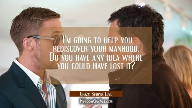 I'm going to help you rediscover your manhood. Do you have any idea where you could have lost it? Quotes