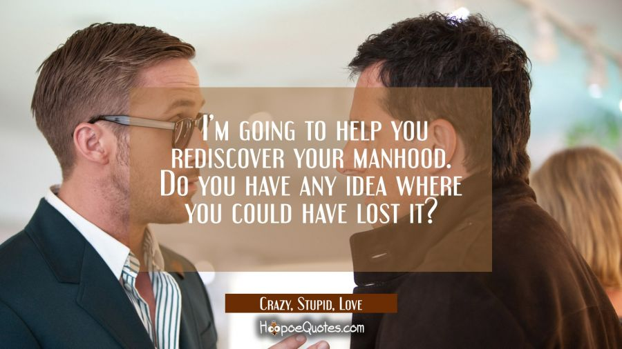I'm going to help you rediscover your manhood. Do you have any idea where you could have lost it? Movie Quotes Quotes
