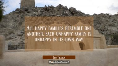 All happy families resemble one another each unhappy family is unhappy in its own way. Leo Tolstoy Quotes