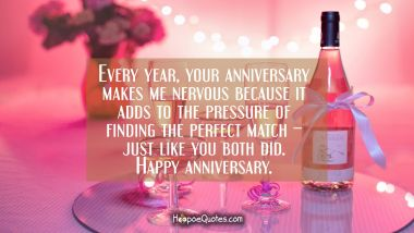Every year, your anniversary makes me nervous because it adds to the pressure of finding the perfect match – just like you both did. Happy anniversary.