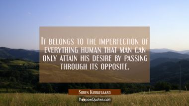 It belongs to the imperfection of everything human that man can only attain his desire by passing t