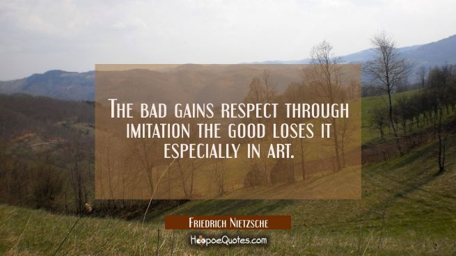The bad gains respect through imitation the good loses it especially in art.