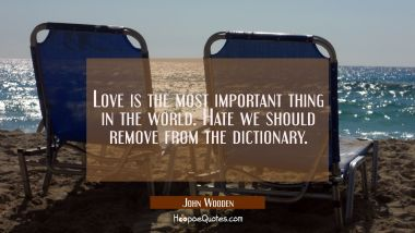 Love is the most important thing in the world. Hate we should remove from the dictionary. John Wooden Quotes