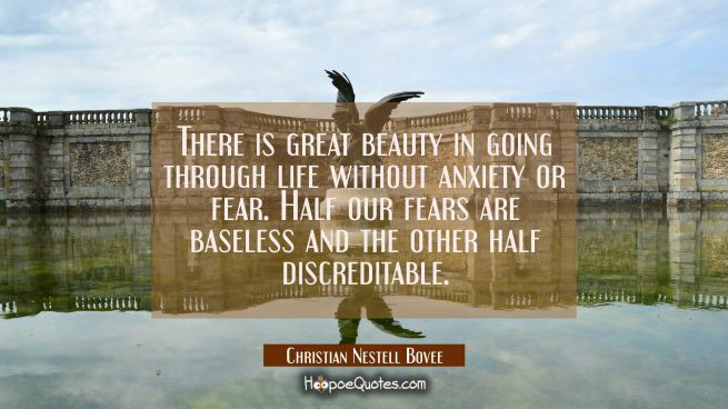 There is great beauty in going through life without anxiety or fear. Half our fears are baseless an