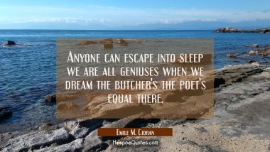 Anyone can escape into sleep we are all geniuses when we dream the butcher's the poet's equal there