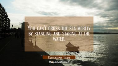 You can't cross the sea merely by standing and staring at the water.