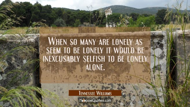 When so many are lonely as seem to be lonely it would be inexcusably selfish to be lonely alone.