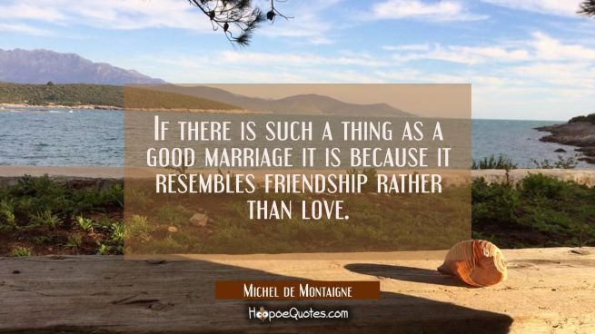 If there is such a thing as a good marriage it is because it resembles friendship rather than love.