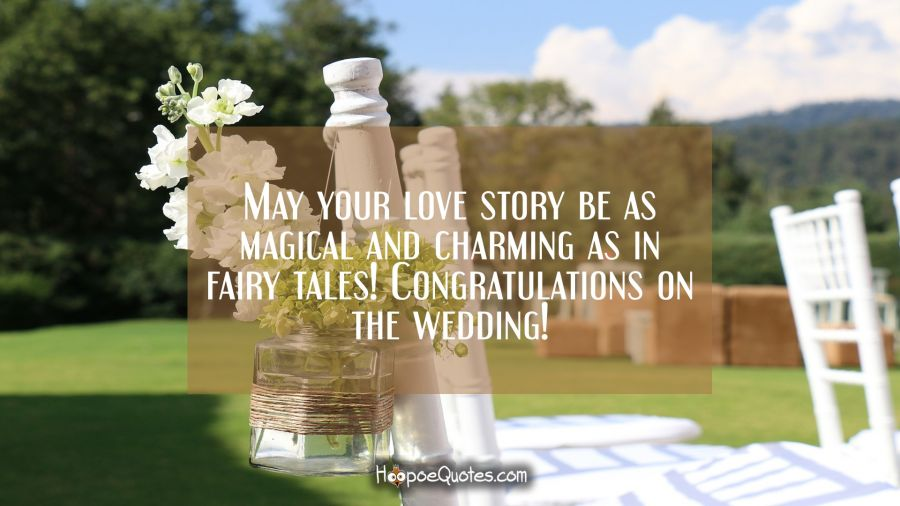 May your love story be as magical and charming as in fairy tales! Congratulations on the wedding! Wedding Quotes
