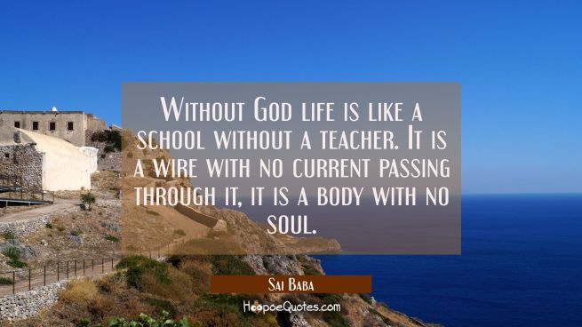 Without God life is like a school without a teacher. It is a wire with no current passing through i