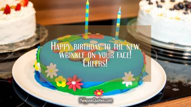 Happy birthday to the new wrinkle on your face! Cheers! Quotes