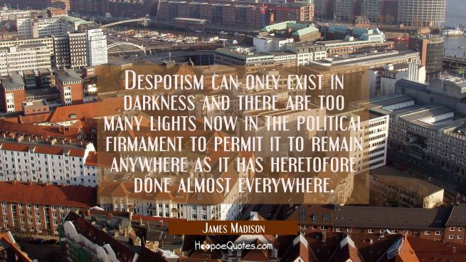 Despotism can only exist in darkness and there are too many lights now in the political firmament t