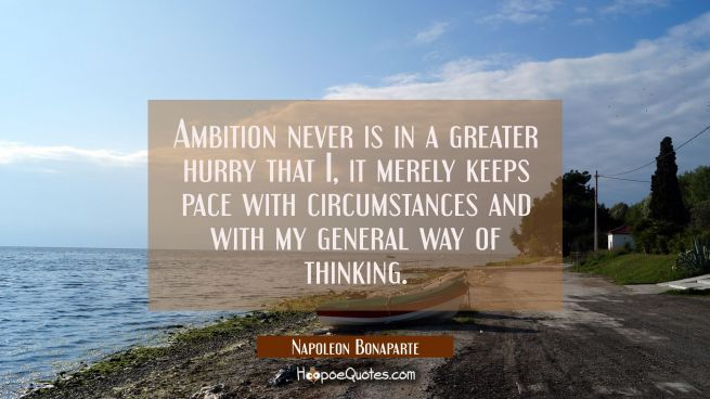 Ambition never is in a greater hurry that I, it merely keeps pace with circumstances and with my ge