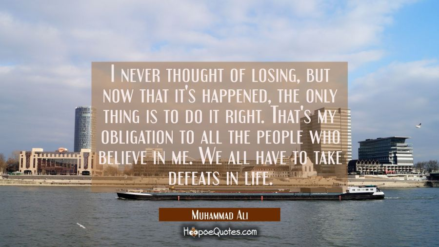 I never thought of losing, but now that it's happened, the only thing is to do it right. That's my obligation to all the people who believe in me. We all have to take defeats in life. Muhammad Ali Quotes