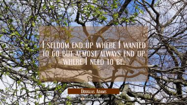 I seldom end up where I wanted to go but almost always end up where I need to be.