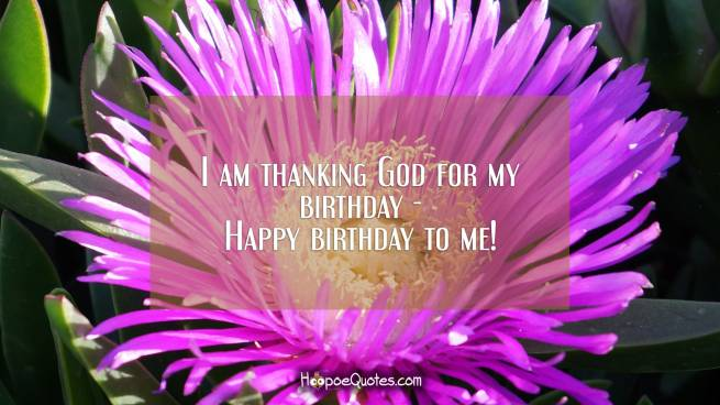 I am thanking God for my birthday - Happy birthday to me!