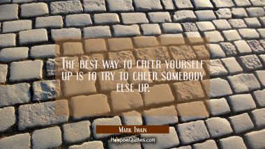 The best way to cheer yourself up is to try to cheer somebody else up. Mark Twain Quotes