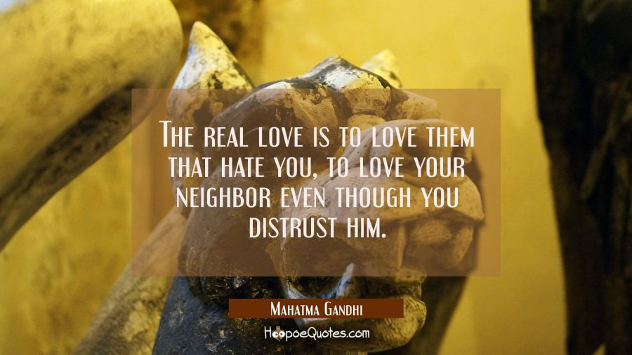 The real love is to love them that hate you, to love your neighbor even though you distrust him. Mahatma Gandhi Quotes