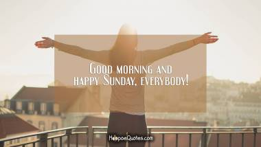 Good morning and happy Sunday, everybody! Good Morning Quotes