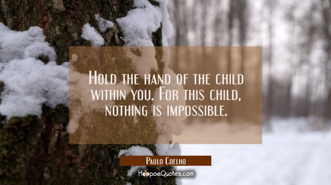 Hold the hand of the child within you. For this child, nothing is impossible.