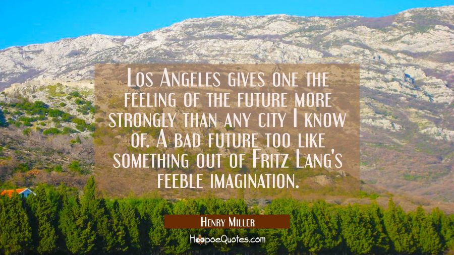 Los Angeles gives one the feeling of the future more strongly than any city I know of. A bad future Henry Miller Quotes