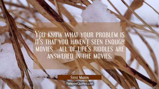You know what your problem is it's that you haven't seen enough movies - all of life's riddles are