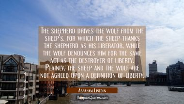 The shepherd drives the wolf from the sheep's for which the sheep thanks the shepherd as his libera Abraham Lincoln Quotes