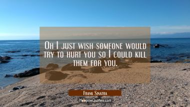 Oh I just wish someone would try to hurt you so I could kill them for you.