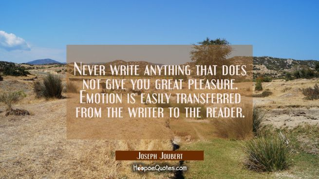 Never write anything that does not give you great pleasure. Emotion is easily transferred from the