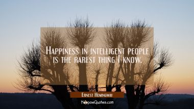 Happiness in intelligent people is the rarest thing I know. Ernest Hemingway Quotes