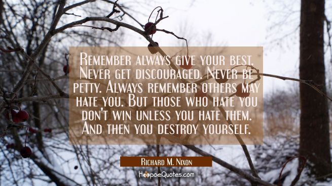 Remember always give your best. Never get discouraged. Never be petty. Always remember others may h