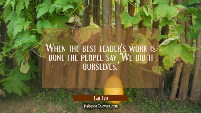 When the best leader's work is done the people say 'We did it ourselves.'