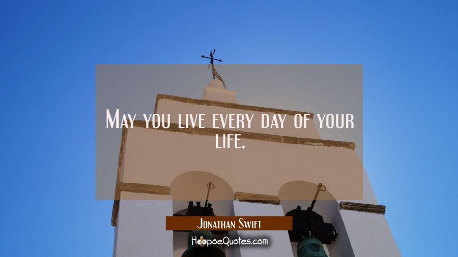 Inspirational Quote of the Day - May you live every day of your life. - Jonathan Swift