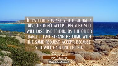 If two friends ask you to judge a dispute don't accept because you will lose one friend, on the oth