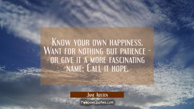 Know your own happiness. Want for nothing but patience - or give it a more fascinating name: Call it hope. Jane Austen Quotes