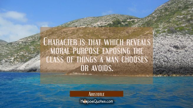 Character is that which reveals moral purpose exposing the class of things a man chooses or avoids