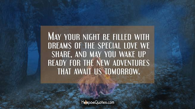 May your night be filled with dreams of the special love we share, and may you wake up ready for the new adventures that await us tomorrow.