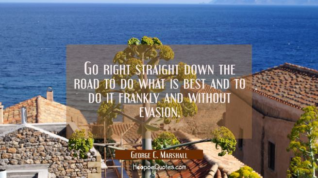 Go right straight down the road to do what is best and to do it frankly and without evasion.