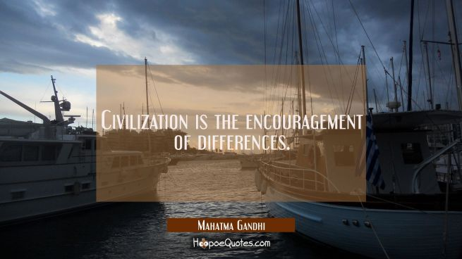Civilization is the encouragement of differences.
