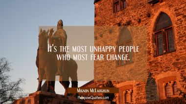 It's the most unhappy people who most fear change. Mignon McLaughlin Quotes