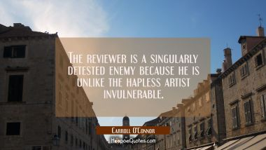 The reviewer is a singularly detested enemy because he is unlike the hapless artist invulnerable.